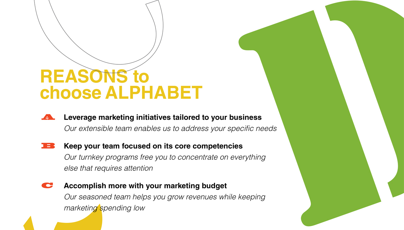 REASONS to Choose ALPHABET A. Leverage marketing initiatives tailored to your business - Our extensible team enables us to address your specific needs B. Keep your team focused on its core competencies - Our turnkey programs free you to concentrate on everything else that requires attention C. Accomplish more with your marketing budget - Our seasoned team helps you grow revenues while keeping marketing spending low